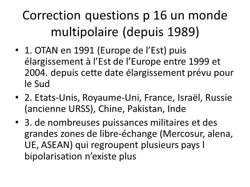 Correction questions p 16 un monde multipolaire (depuis 1989) 1. OTAN en 1991 (Europe de lEst) puis élargissement à lEst de lEurope entre 1999 et 2004