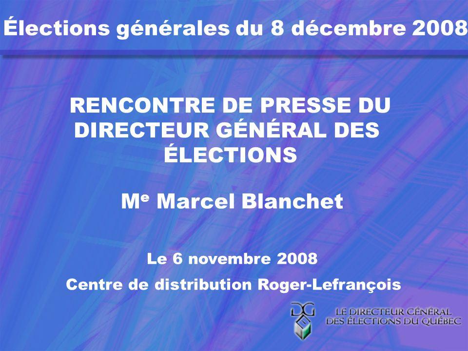 Élections générales du 8 décembre 2008 RENCONTRE DE PRESSE DU DIRECTEUR GÉNÉRAL DES ÉLECTIONS M e Marcel Blanchet Le 6 novembre 2008 Centre de distribution Roger-Lefrançois