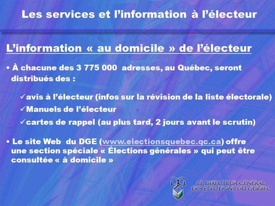 Linformation « au domicile » de lélecteur À chacune des 3 775 000 adresses, au Québec, seront distribués des : avis à lélecteur (infos sur la révision de la liste électorale) Manuels de lélecteur cartes de rappel (au plus tard, 2 jours avant le scrutin) Le site Web du DGE (www.electionsquebec.qc.ca) offrewww.electionsquebec.qc.ca une section spéciale « Élections générales » qui peut être consultée « à domicile »