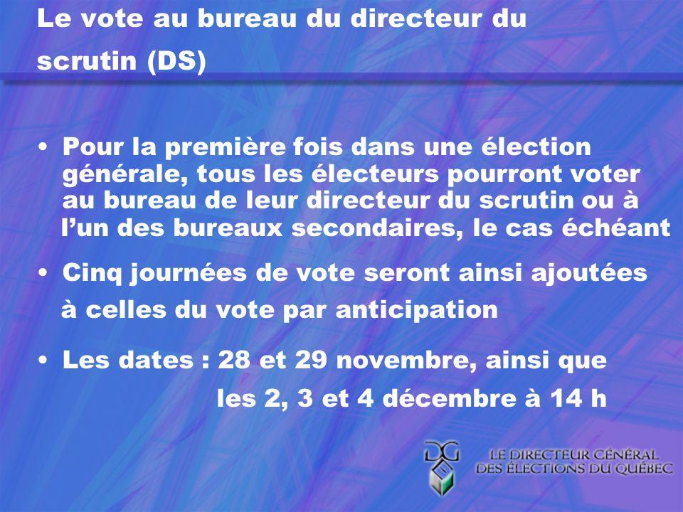 Le vote au bureau du directeur du scrutin (DS) Pour la première fois dans une élection générale, tous les électeurs pourront voter au bureau de leur directeur du scrutin ou à lun des bureaux secondaires, le cas échéant Cinq journées de vote seront ainsi ajoutées à celles du vote par anticipation Les dates : 28 et 29 novembre, ainsi que les 2, 3 et 4 décembre à 14 h