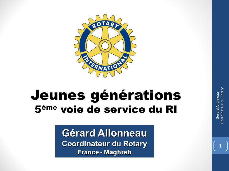 Jeunes générations 5 ème voie de service du RI 1 Gérard Allonneau Coordinateur du Rotary Gérard Allonneau Coordinateur du Rotary France - Maghreb