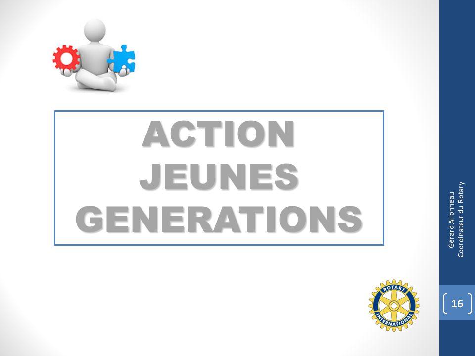 ACTION JEUNES GENERATIONS 16 Gérard Allonneau Coordinateur du Rotary