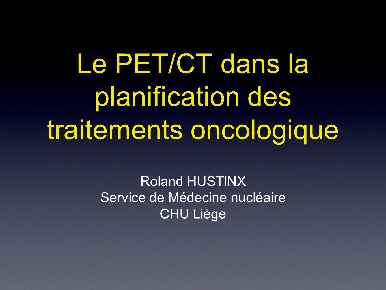 Le PET/CT dans la planification des traitements oncologique Roland HUSTINX Service de Médecine nucléaire CHU Liège