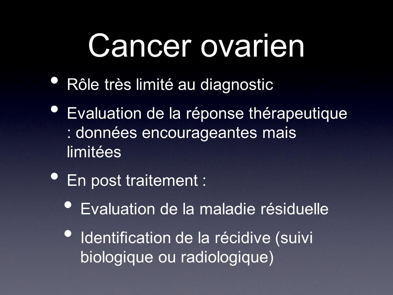 Cancer ovarien Rôle très limité au diagnostic Evaluation de la réponse thérapeutique : données encourageantes mais limitées En post traitement : Evalu