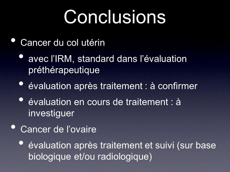 Conclusions Cancer du col utérin avec lIRM, standard dans lévaluation préthérapeutique évaluation après traitement : à confirmer évaluation en cours d