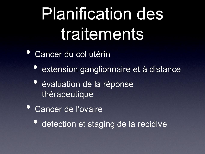 Planification des traitements Cancer du col utérin extension ganglionnaire et à distance évaluation de la réponse thérapeutique Cancer de lovaire déte