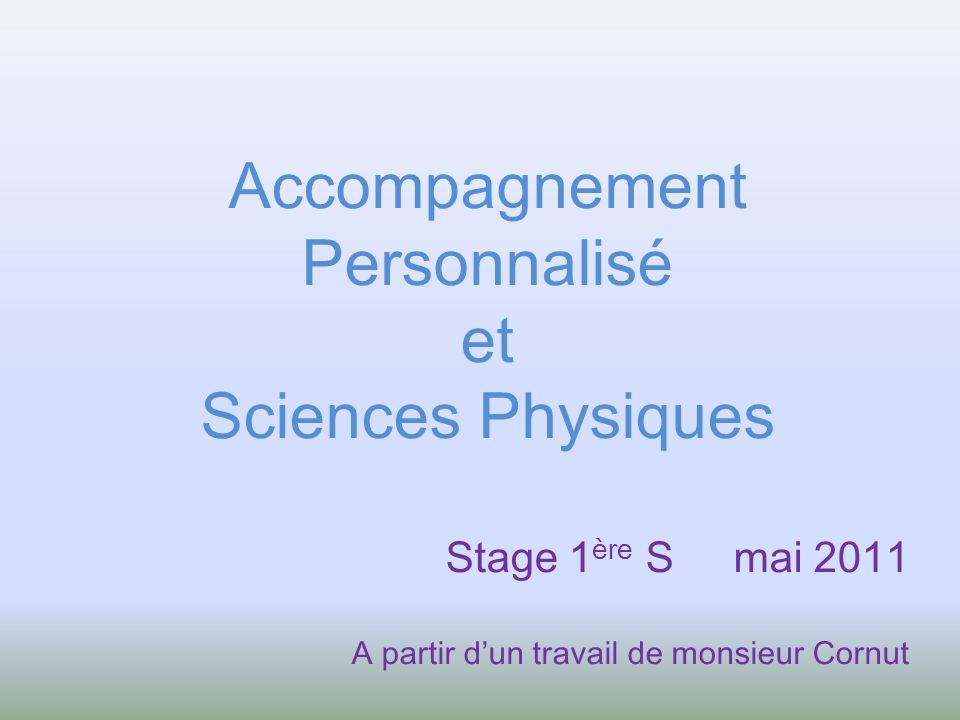 Accompagnement Personnalisé et Sciences Physiques Stage 1 ère S mai 2011 A partir dun travail de monsieur Cornut