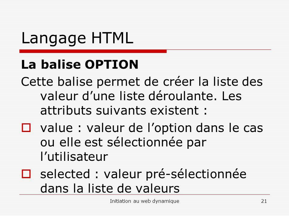 Initiation au web dynamique21 Langage HTML La balise OPTION Cette balise permet de créer la liste des valeur dune liste déroulante.