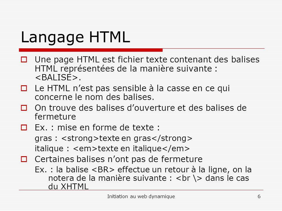 Initiation au web dynamique17 Langage HTML La balise INPUT Cette balise est la plus utilisée car elle permet de créer des champs de différents type : champ texte, champ mot de passe, case à cocher, … Syntaxe :
