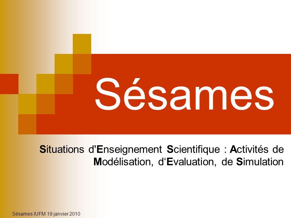 Sésames IUFM 19 janvier 2010 Sésames Situations d'Enseignement Scientifique : Activités de Modélisation, dEvaluation, de Simulation