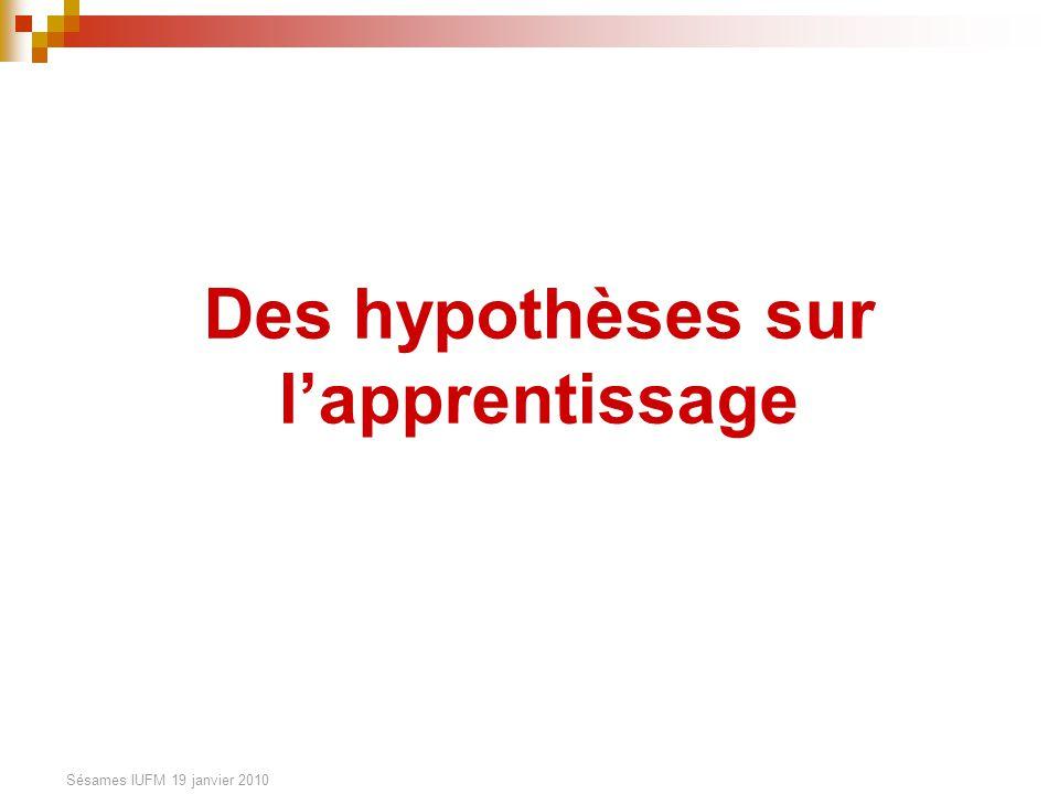 Sésames IUFM 19 janvier 2010 Des hypothèses sur lapprentissage