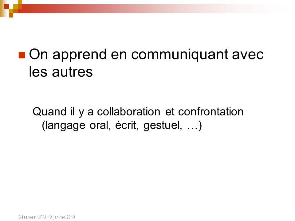 Sésames IUFM 19 janvier 2010 On apprend en communiquant avec les autres Quand il y a collaboration et confrontation (langage oral, écrit, gestuel, …)