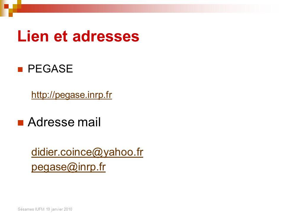 Sésames IUFM 19 janvier 2010 Lien et adresses PEGASE http://pegase.inrp.fr Adresse mail didier.coince@yahoo.fr pegase@inrp.fr