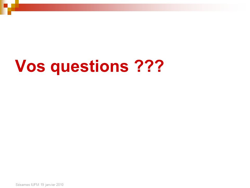 Sésames IUFM 19 janvier 2010 Vos questions ???