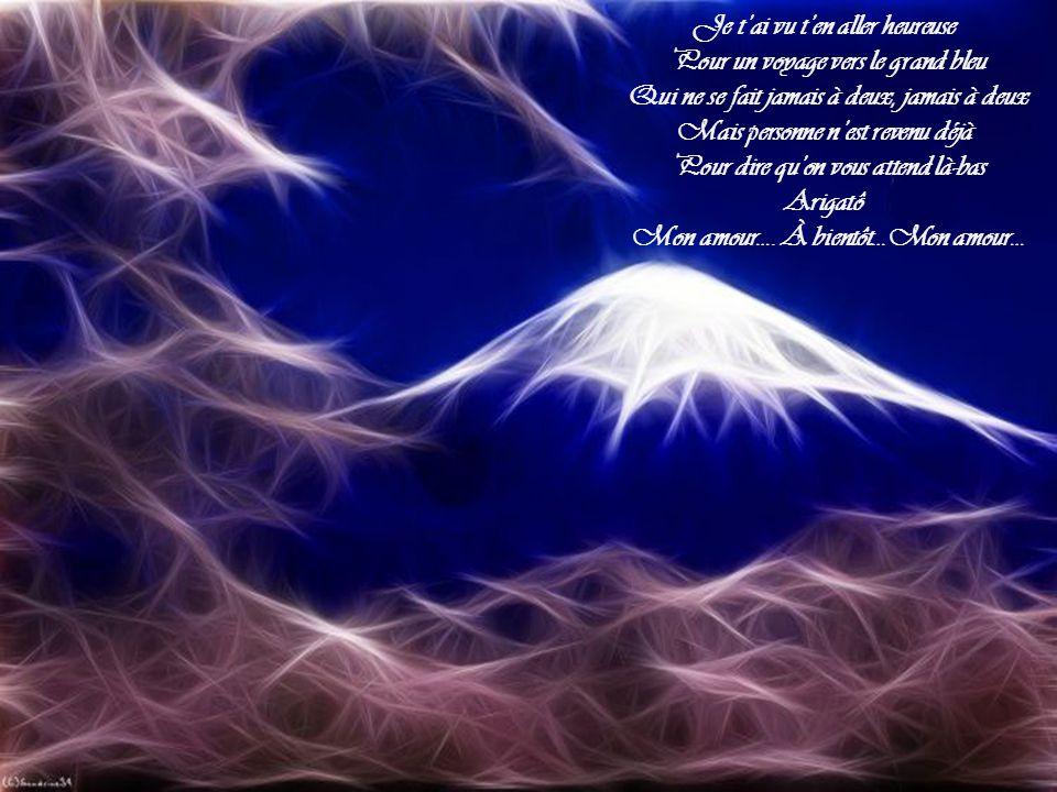 Je tai vu ten aller heureuse Pour un voyage vers le grand bleu Qui ne se fait jamais à deux, jamais à deux Mais personne nest revenu déjà Pour dire quon vous attend là-bas Arigatô Mon amour….