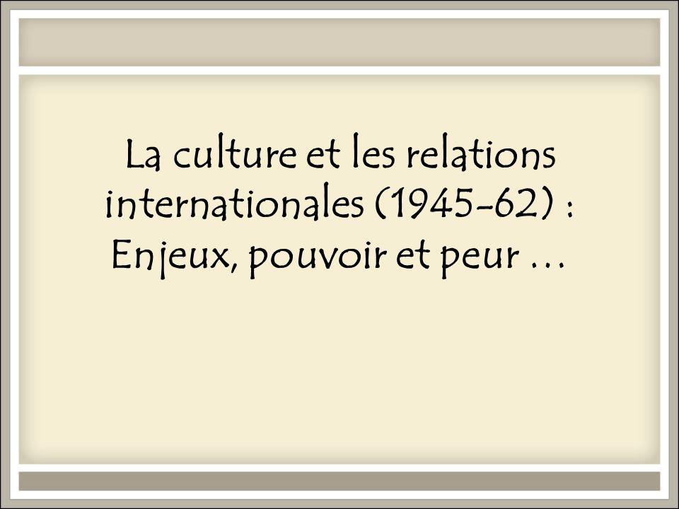 La culture et les relations internationales (1945-62) : Enjeux, pouvoir et peur …