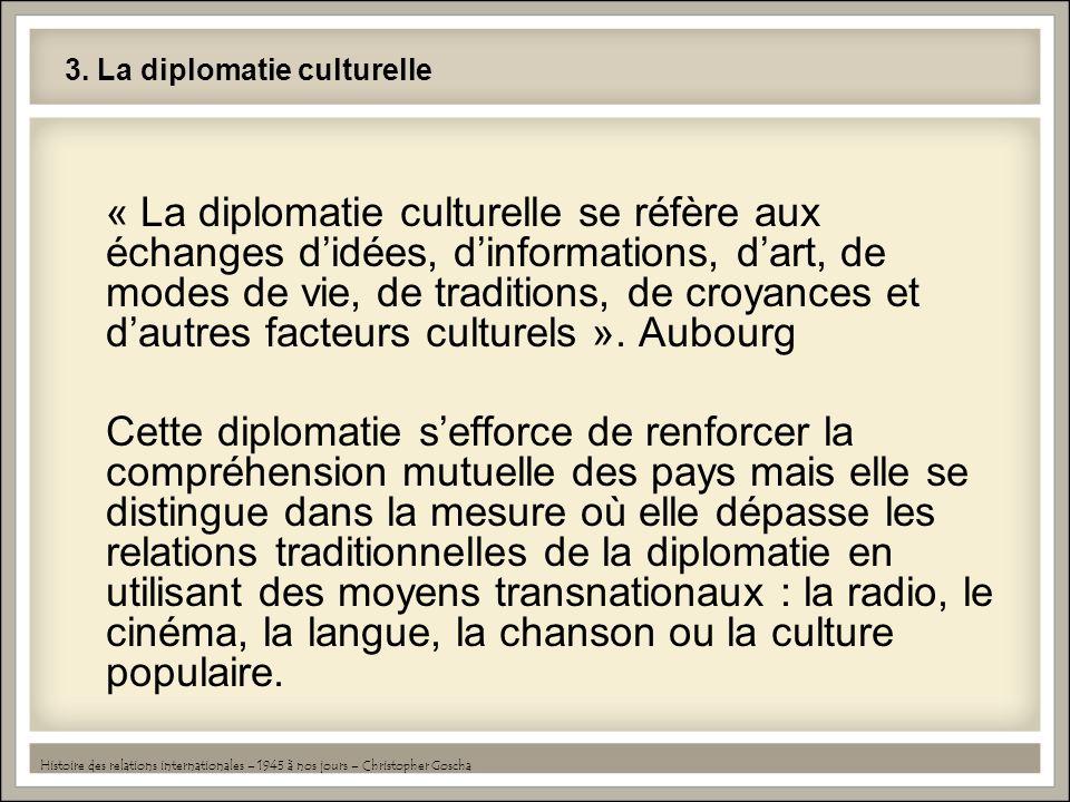 3. La diplomatie culturelle « La diplomatie culturelle se réfère aux échanges didées, dinformations, dart, de modes de vie, de traditions, de croyance