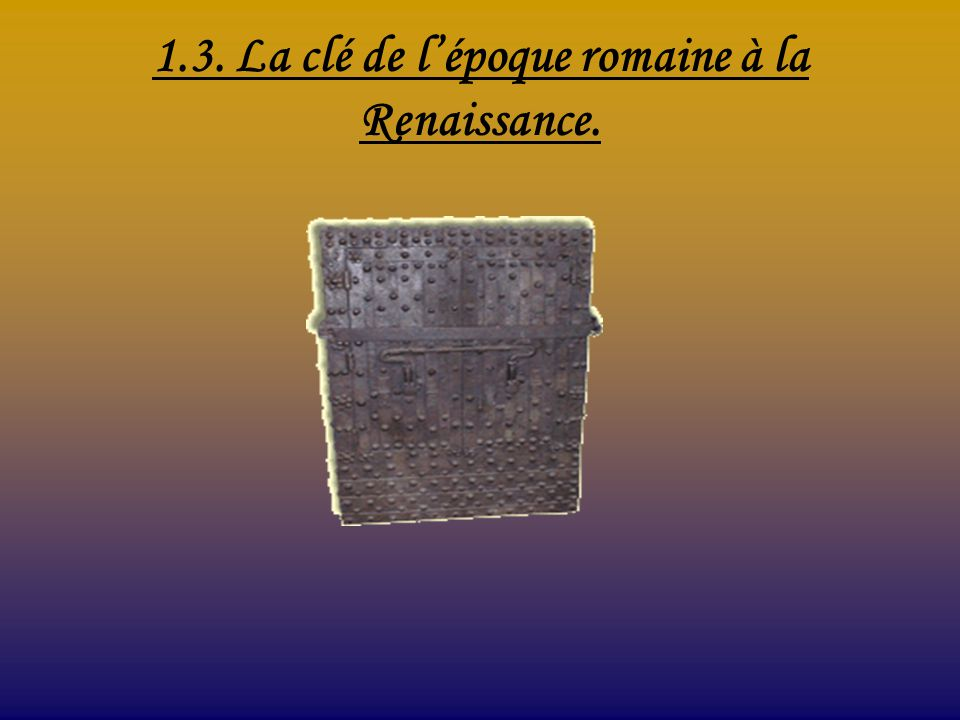 1.3. La clé de lépoque romaine à la Renaissance.