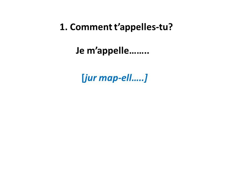 1. Comment tappelles-tu? Je mappelle…….. [jur map-ell…..]