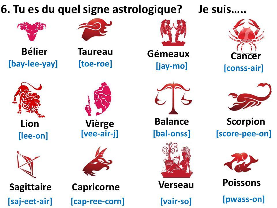 6. Tu es du quel signe astrologique? Bélier Poissons Verseau CapricorneSagittaire ScorpionBalance Vièrge Cancer Gémeaux Taureau Lion [bay-lee-yay][toe