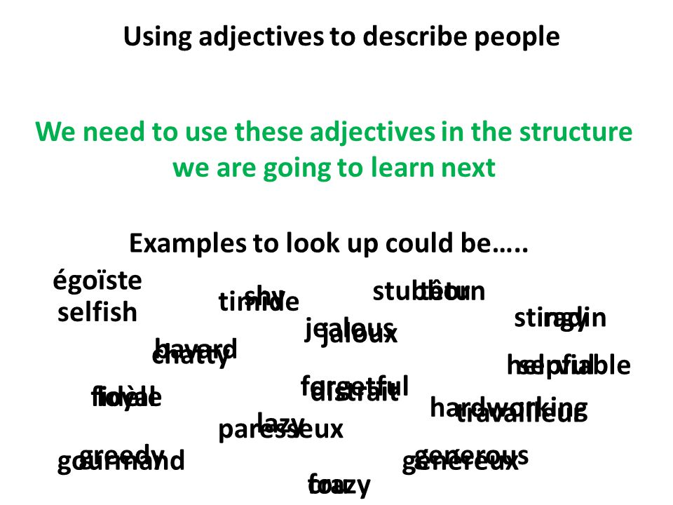Using adjectives to describe people We need to use these adjectives in the structure we are going to learn next chatty Examples to look up could be…..
