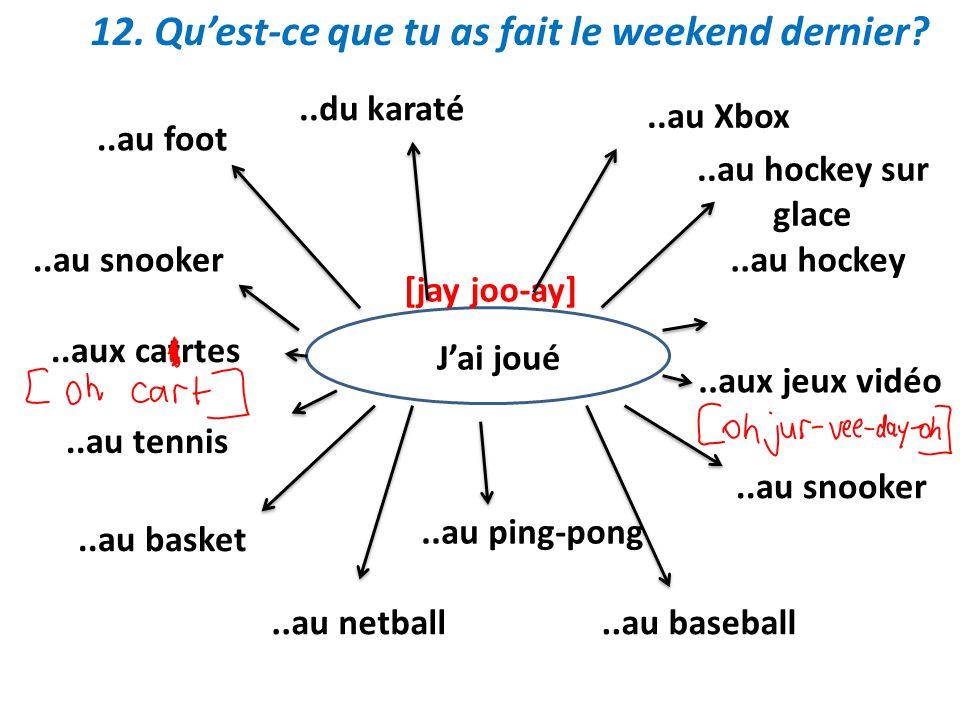 12. Quest-ce que tu as fait le weekend dernier? Jai joué [jay joo-ay]..au foot..du karaté..au snooker..aux catrtes..au tennis..au basket..au netball..