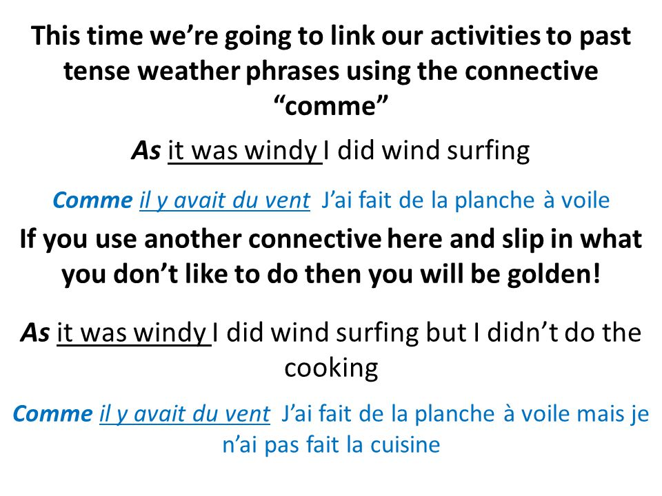 This time were going to link our activities to past tense weather phrases using the connective comme As it was windy I did wind surfing If you use another connective here and slip in what you dont like to do then you will be golden.