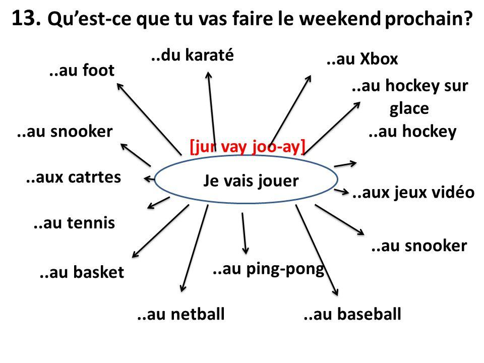 13. Quest-ce que tu vas faire le weekend prochain? Je vais jouer [jur vay joo-ay]..au foot..du karaté..au snooker..aux catrtes..au tennis..au basket..