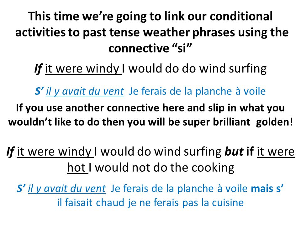 This time were going to link our conditional activities to past tense weather phrases using the connective si If it were windy I would do do wind surfing If you use another connective here and slip in what you wouldnt like to do then you will be super brilliant golden.