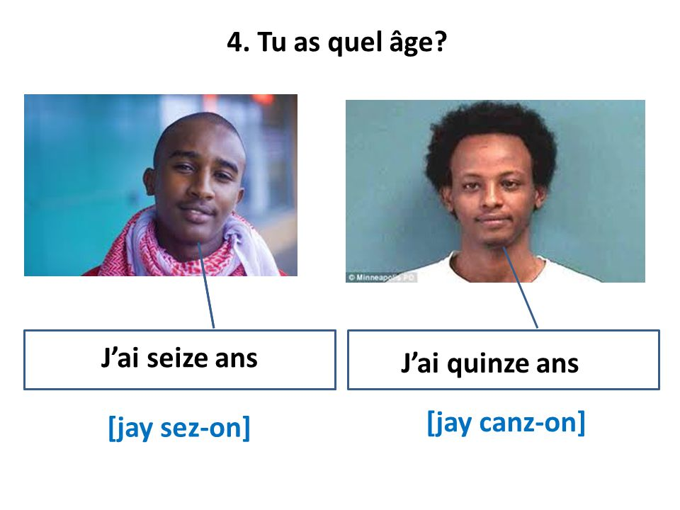 4. Tu as quel âge? [jay sez-on] [jay canz-on] Jai seize ans Jai quinze ans