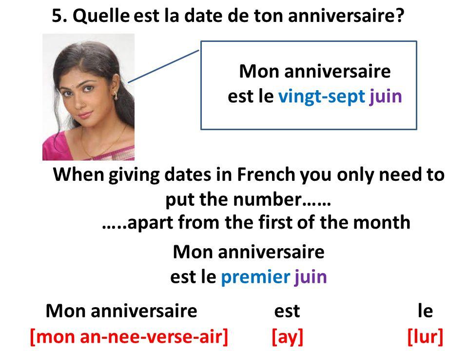 5. Quelle est la date de ton anniversaire? Mon anniversaire est le vingt-sept juin When giving dates in French you only need to put the number…… …..ap