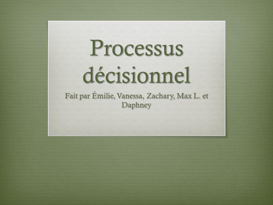 Processus décisionnel Fait par Émilie, Vanessa, Zachary, Max L. et Daphney