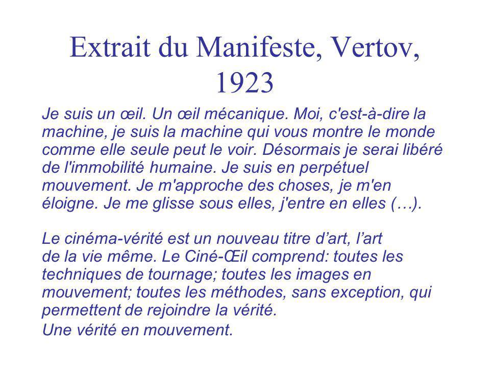 Extrait du Manifeste, Vertov, 1923 Je suis un œil. Un œil mécanique. Moi, c'est-à-dire la machine, je suis la machine qui vous montre le monde comme e