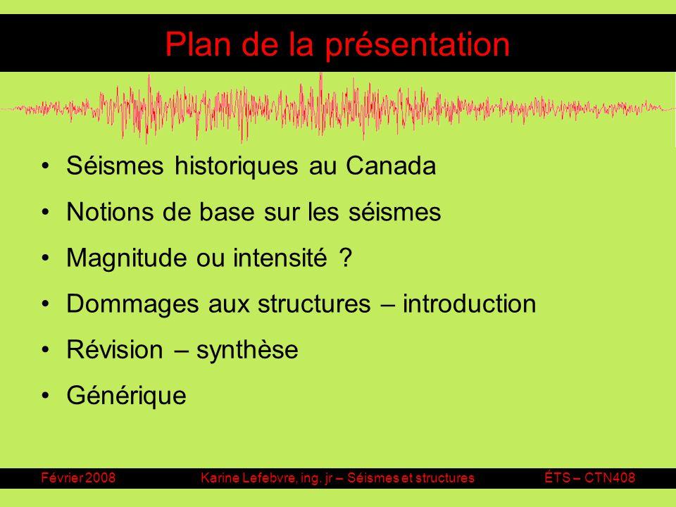 Février 2008Karine Lefebvre, ing. jr – Séismes et structuresÉTS – CTN408 Plan de la présentation Séismes historiques au Canada Notions de base sur les