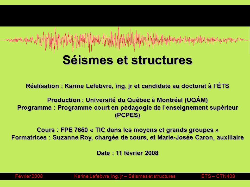Février 2008Karine Lefebvre, ing. jr – Séismes et structuresÉTS – CTN408 Séismes et structures Réalisation : Karine Lefebvre, ing. jr et candidate au