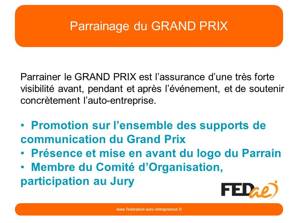 Parrainage du GRAND PRIX www.federation-auto-entrepreneur.fr Parrainer le GRAND PRIX est lassurance dune très forte visibilité avant, pendant et après lévénement, et de soutenir concrètement lauto-entreprise.