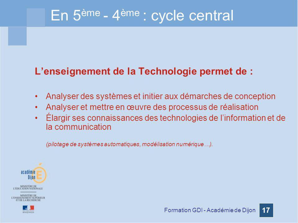 Formation GDI - Académie de Dijon 17 En 5 ème - 4 ème : cycle central Lenseignement de la Technologie permet de : Analyser des systèmes et initier aux
