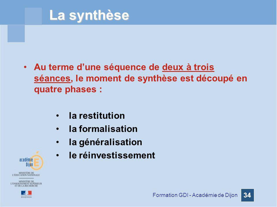 Formation GDI - Académie de Dijon 34 La synthèse Au terme dune séquence de deux à trois séances, le moment de synthèse est découpé en quatre phases :