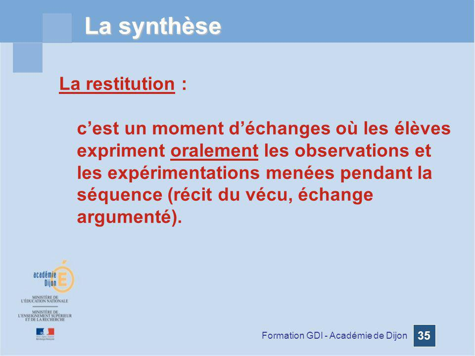 Formation GDI - Académie de Dijon 35 La synthèse La restitution : cest un moment déchanges où les élèves expriment oralement les observations et les e