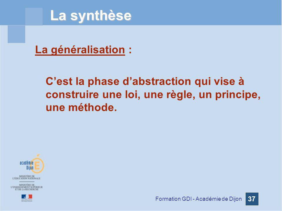 Formation GDI - Académie de Dijon 37 La synthèse La généralisation : Cest la phase dabstraction qui vise à construire une loi, une règle, un principe,