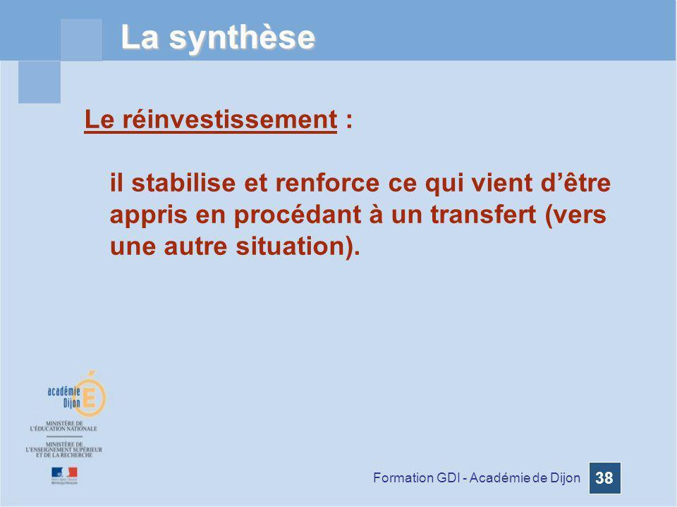 Formation GDI - Académie de Dijon 38 La synthèse Le réinvestissement : il stabilise et renforce ce qui vient dêtre appris en procédant à un transfert