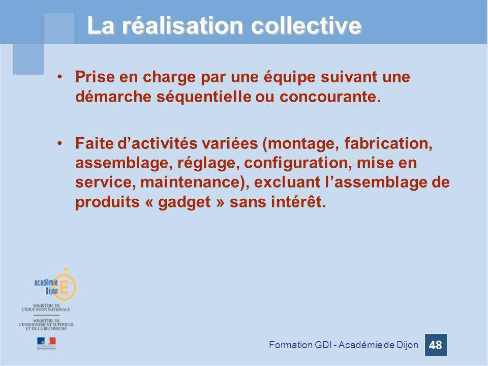Formation GDI - Académie de Dijon 48 La réalisation collective Prise en charge par une équipe suivant une démarche séquentielle ou concourante. Faite