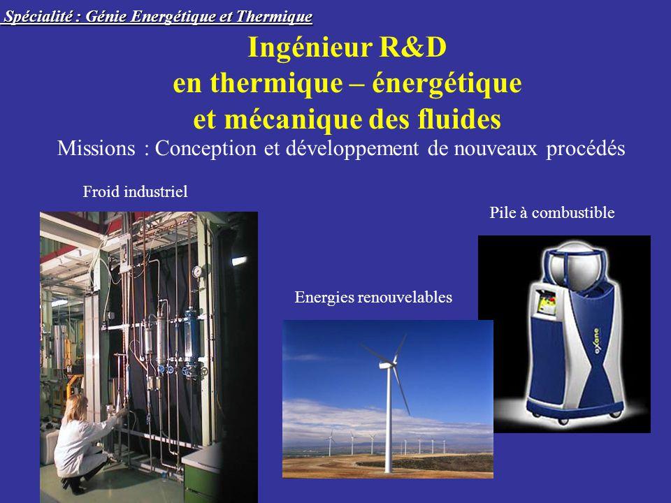 Ingénieur R&D en thermique – énergétique et mécanique des fluides Missions : Conception et développement de nouveaux procédés Froid industriel Pile à combustible Spécialité : Génie Energétique et Thermique Spécialité : Génie Energétique et Thermique Energies renouvelables