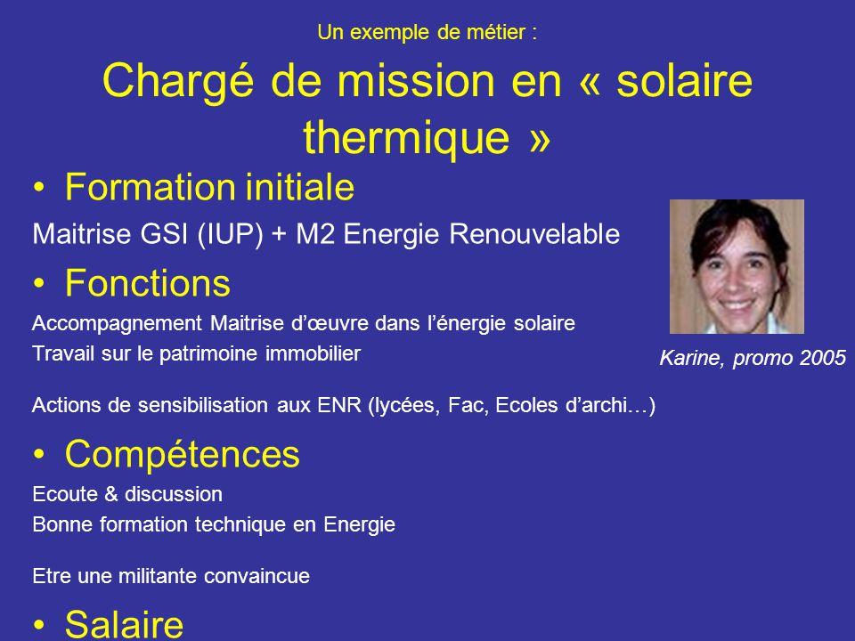 Un exemple de métier : Chargé de mission en « solaire thermique » Formation initiale Maitrise GSI (IUP) + M2 Energie Renouvelable Fonctions Accompagnement Maitrise dœuvre dans lénergie solaire Travail sur le patrimoine immobilier Actions de sensibilisation aux ENR (lycées, Fac, Ecoles darchi…) Compétences Ecoute & discussion Bonne formation technique en Energie Etre une militante convaincue Salaire 2510 euros brut/mois Karine, promo 2005