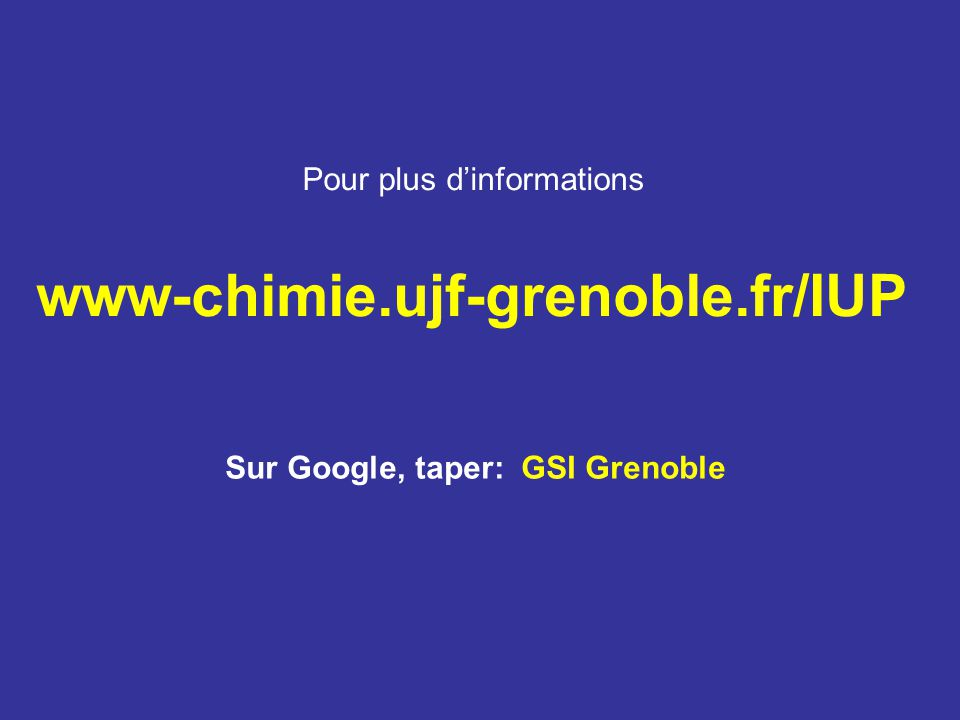 Pour plus dinformations www-chimie.ujf-grenoble.fr/IUP Sur Google, taper: GSI Grenoble