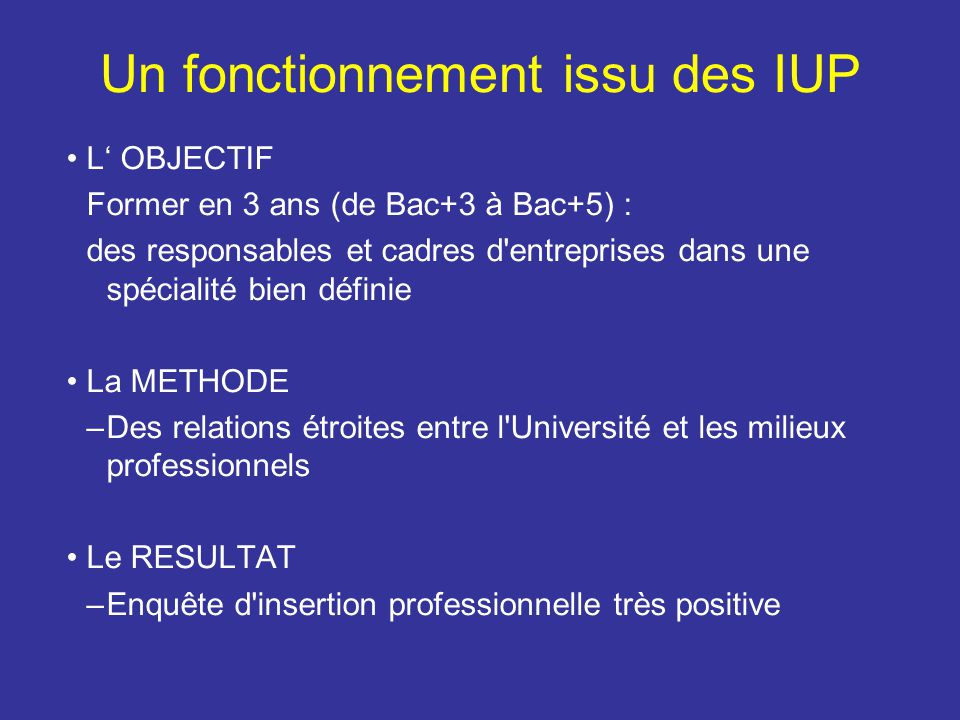 Un fonctionnement issu des IUP L OBJECTIF Former en 3 ans (de Bac+3 à Bac+5) : des responsables et cadres d'entreprises dans une spécialité bien défin