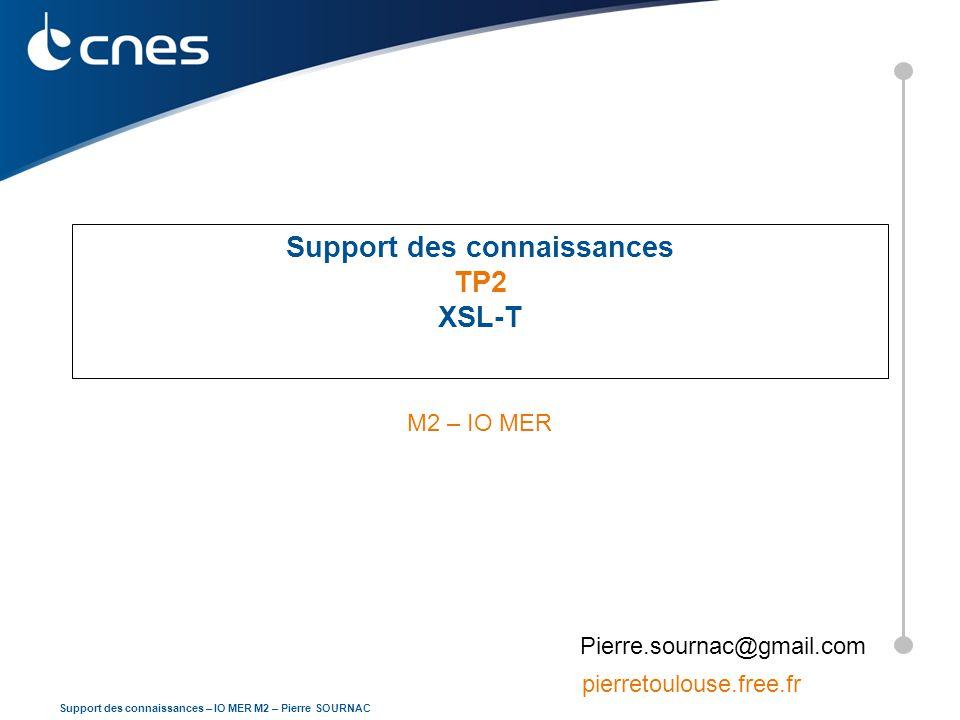 Support des connaissances – IO MER M2 – Pierre SOURNAC Support des connaissances TP2 XSL-T M2 – IO MER Pierre.sournac@gmail.com pierretoulouse.free.fr