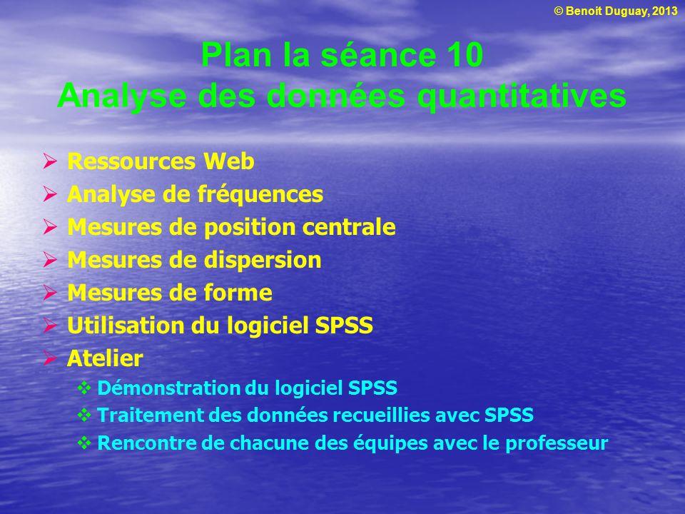 © Benoit Duguay, 2013 Plan la séance 10 Analyse des données quantitatives Ressources Web Analyse de fréquences Mesures de position centrale Mesures de