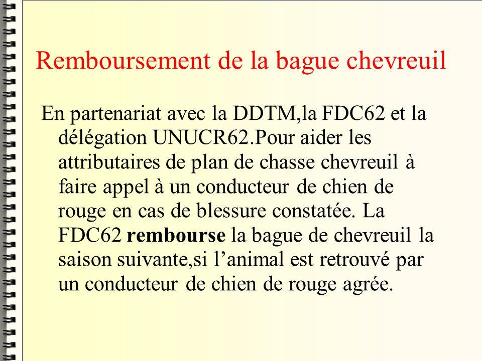 Remboursement de la bague chevreuil En partenariat avec la DDTM,la FDC62 et la délégation UNUCR62.Pour aider les attributaires de plan de chasse chevreuil à faire appel à un conducteur de chien de rouge en cas de blessure constatée.