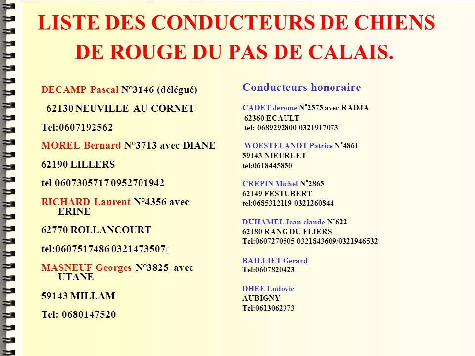 LISTE DES CONDUCTEURS DE CHIENS DE ROUGE DU PAS DE CALAIS. DECAMP Pascal N°3146 (délégué) 62130 NEUVILLE AU CORNET Tel:0607192562 MOREL Bernard N°3713